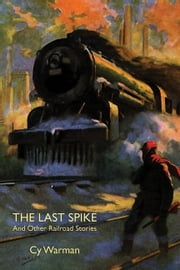 The Last Spike and Other Railroad Stories ebook by Warman, Cy