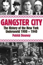 Gangster City: The History of the New York Underworld 1900-1935 ebook by Patrick Downey