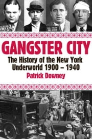 Gangster City: The History of the New York Underworld 1900-1935 - The History of the New York Underworld 1900-1935 ebook by Patrick Downey