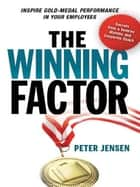 The Winning Factor - Inspire Gold-Medal Performance in Your Employees ebook by Peter Jensen