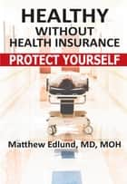 Healthy Without Health Insurance ebook by Matthew Edlund