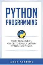 Python Programming: Your Beginner's Guide To Easily Learn Python in 7 Days ebook by i Code Academy