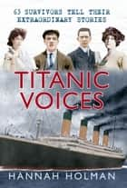 Titanic Voices: 63 Survivors Tell Their Extraordinary Stories ebook by Hannah Holman