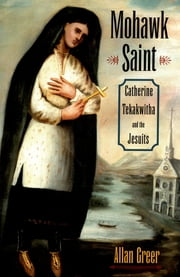 Mohawk Saint - Catherine Tekakwitha and the Jesuits ebook by Allan Greer