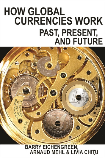 How Global Currencies Work - Past, Present, and Future ebook by Barry Eichengreen,Arnaud Mehl,Livia Chitu