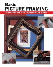 Basic Picture Framing - All the Skills and Tools You Need to Get Started ebook by Amy Cooper,Alan Wycheck,Debbie Smith-Voight