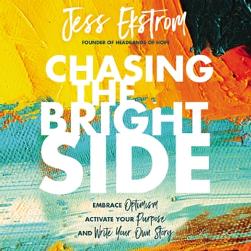Chasing the Bright Side - Embrace Optimism, Activate Your Purpose, and Write Your Own Story オーディオブック by Jess Ekstrom