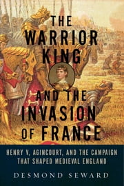 The Warrior King and the Invasion of France: Henry V, Agincourt, and the Campaign that Shaped Medieval England ebook by Desmond Seward