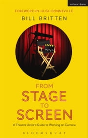 From Stage to Screen - A Theatre Actor's Guide to Working on Camera ebook by Bill Britten