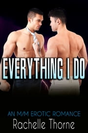 Everything I Do: An M/M Erotic Romance ebook by Rachelle Thorne