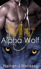 My Alpha Wolf: Complete ebook by Nathan J Morissey