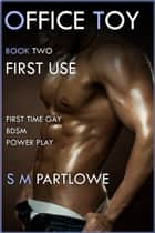 Office Toy - First Use : First Time Gay BDSM Power Play (Series Book Two) ebook by S M Partlowe