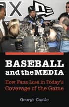 Baseball and the Media - How Fans Lose in Today's Coverage of the Game ebook by George Castle