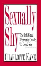 Sexually Shy: The Inhibited Woman's Guide To Good Sex ebook by Charlotte Kane