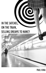 In the Satchel, On the Train, Selling Dreams to Nancy ebook by Paul Hina