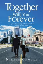 Together With You Forever - Set against the backdrop of the Mumbai floods around 26th July, 2005 ebook by Nilesh Chogle