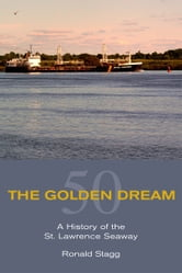 The Golden Dream - A History of the St. Lawrence Seaway ebook by Ronald Stagg