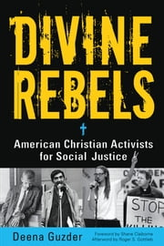 Divine Rebels - American Christian Activists for Social Justice ebook by Deena Guzder,Shane Claiborne,Roger S. Gottlieb