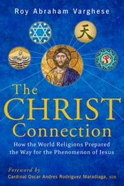 Christ Connection - How the World Religions Prepared the Way for the Penomenon of Jesus ebook by Roy Abraham Varghese