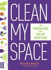 Clean My Space - The Modern Guide to a Healthy, Happy Home ebook by Melissa Maker