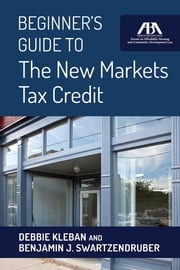 Beginner's Guide to The New Markets Tax Credit ebook by Benjamin J. Swartzendruber,Debbie Kleban