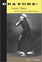 Bravura! - Lucia Chase and the American Ballet Theatre ebook by Alex C. Ewing