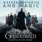 Fantastic Beasts: The Crimes of Grindelwald - Makers, Mysteries and Magic - The Official Audio Documentary audiobook by Pottermore Publishing, Hana Walker-Brown, Mark Salisbury