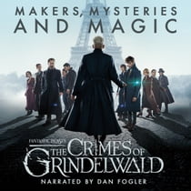 Fantastic Beasts: The Crimes of Grindelwald - Makers, Mysteries and Magic - The Official Audio Documentary audiobook by Pottermore Publishing, Hana Walker-Brown, Mark Salisbury, Dan Fogler