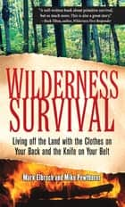 Wilderness Survival - Living Off the Land with the Clothes on Your Back and the Knife on Your Belt ebook by Mark Elbroch, Michael Pewtherer
