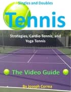 Singles and Doubles Tennis Strategies, Cardio Tennis, and Yoga Tennis: The Video Guide ebook by Joseph Correa