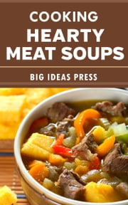 Cooking Hearty Meat Soups ebook by Big Ideas Press