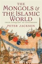 The Mongols and the Islamic World - From Conquest to Conversion ebook by Peter Jackson