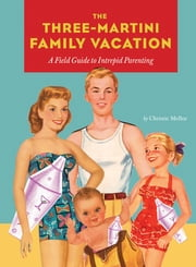 Three-Martini Family Vacation - A Field Guide to Intrepid Parenting ebook by Christie Mellor