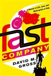 Fast Company - A Memoir of Life, Love, and Motorcycles in Italy ebook by David M. Gross