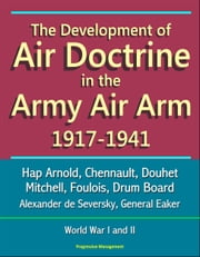 The Development of Air Doctrine in the Army Air Arm 1917-1941: Hap Arnold, Chennault, Douhet, Mitchell, Foulois, Drum Board, Alexander de Seversky, General Eaker, World War I and II ebook by Progressive Management