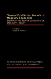 General Equilibrium Models of Monetary Economies: Studies in the Static Foundations of Monetary Theory ebook by Starr, Ross M.