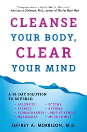Cleanse Your Body, Clear Your Mind ebook by Jeffrey Morrison, M.D.