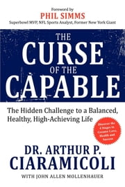 The Curse of the Capable - The Hidden Challenges to a Balanced, Healthy, High-Achieving Life ebook by Arthur P. Ciaramicoli,John Allen Mollenhauer