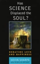 Has Science Displaced the Soul? - Debating Love and Happiness ebook by Kevin Sharpe, Rebecca Bryant Bryant