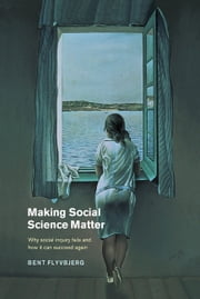 Making Social Science Matter - Why Social Inquiry Fails and How it Can Succeed Again ebook by Bent Flyvbjerg