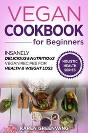 Vegan Cookbook for Beginners: Insanely Delicious and Nutritious Vegan Recipes for Health & Weight Loss - Vegan, Alkaline, Plant Based, Plant Based Cookbook, #1 ebook by Karen Greenvang