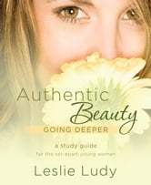 Authentic Beauty, Going Deeper - A Study Guide for the Set-Apart Young Woman ebook by Leslie Ludy