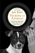 Talking to Animals - How You Can Understand Animals and They Can Understand You ebook by Jon Katz