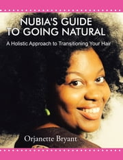Nubia's Guide to Going Natural - A Holistic Approach to Transitioning Your Hair ebook by Orjanette Bryant
