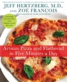 Artisan Pizza and Flatbread in Five Minutes a Day - The Homemade Bread Revolution Continues ebook by Jeff Hertzberg, M.D., Zoë François,...