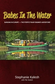 Babes in the Water - Barging In Europe - The Perfect Baby Boomer Adventure ebook by Stephanie Kalesh,Ric Kalesh