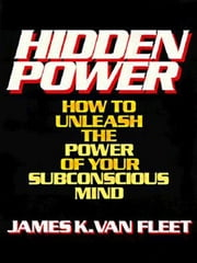 Hidden Power - How to Unleash the Power of Your Subconscious Mind ebook by James K. Van Fleet