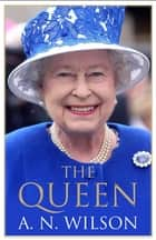 The Queen - The Life and Family of Queen Elizabeth II eBook by A. N. Wilson