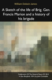 A Sketch of the life of Brig. Gen. Francis Marion and a history of his brigade ebook by William Dobein James