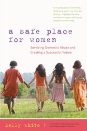 A Safe Place for Women - How to Survive Domestic Abuse and Create a Successful Future ebook by Kelly White